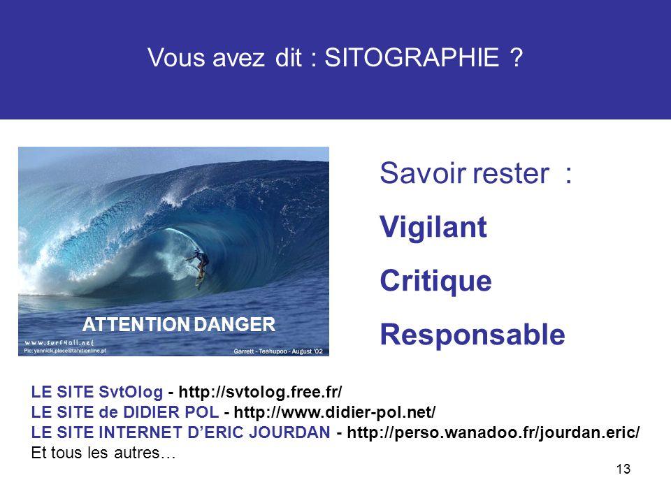 13 Vous avez dit : SITOGRAPHIE ? ATTENTION DANGER Savoir rester : Vigilant Critique Responsable LE SITE SvtOlog - http://svtolog.free.fr/ LE SITE de D