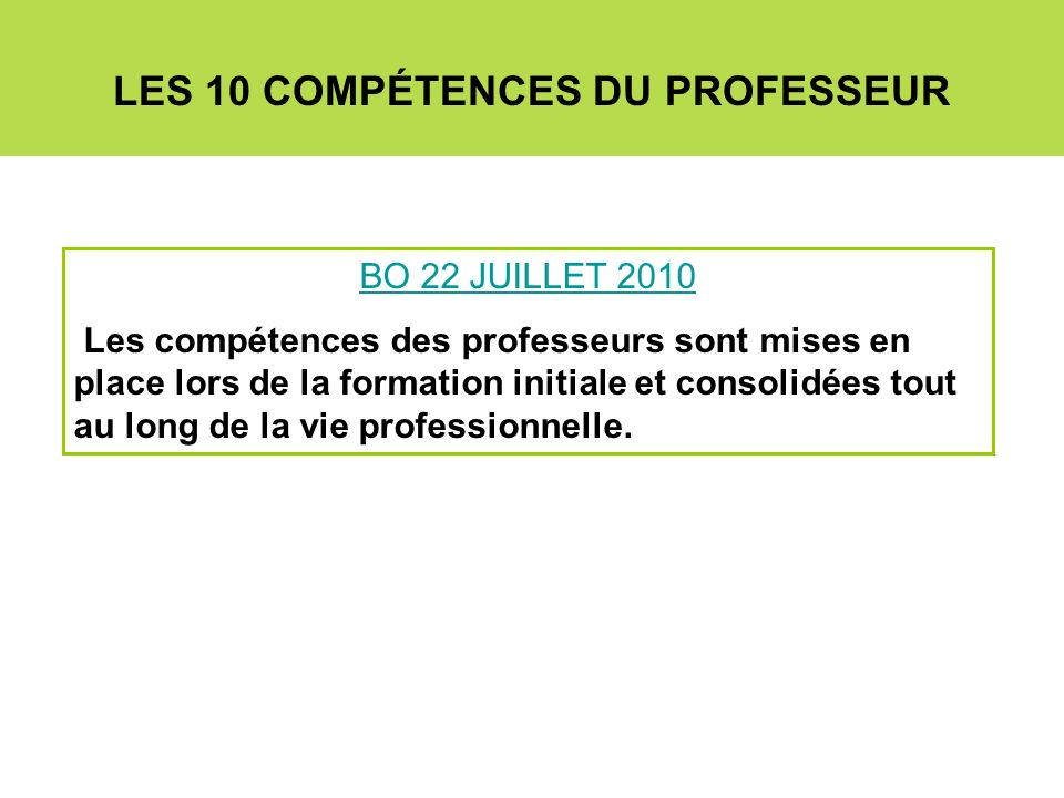 LES 10 COMPÉTENCES DU PROFESSEUR BO 22 JUILLET 2010 Les compétences des professeurs sont mises en place lors de la formation initiale et consolidées t