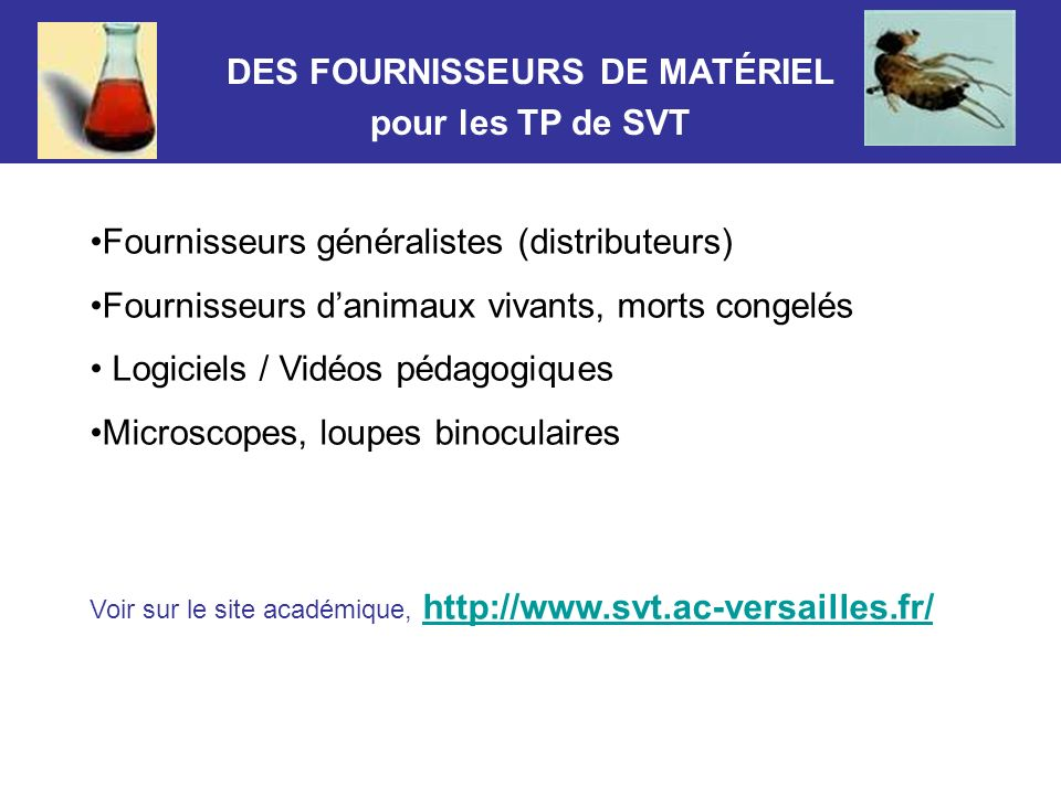 DES FOURNISSEURS DE MATÉRIEL pour les TP de SVT Fournisseurs généralistes (distributeurs) Fournisseurs danimaux vivants, morts congelés Logiciels / Vi
