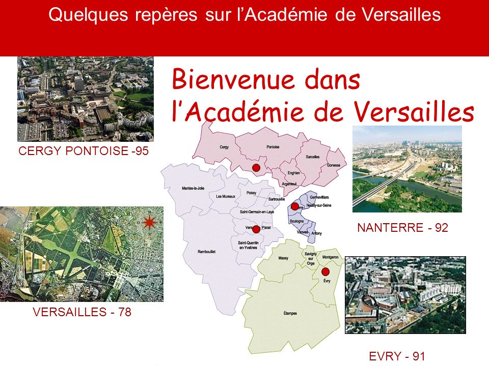 NANTERRE - 92 EVRY - 91 CERGY PONTOISE -95 VERSAILLES - 78 Bienvenue dans lAcadémie de Versailles Quelques repères sur lAcadémie de Versailles