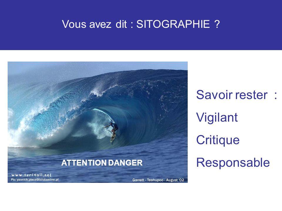 Vous avez dit : SITOGRAPHIE ? ATTENTION DANGER Savoir rester : Vigilant Critique Responsable