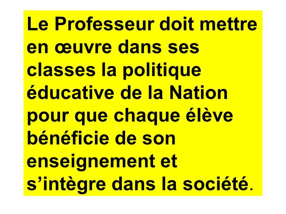 Le Professeur doit mettre en œuvre dans ses classes la politique éducative de la Nation pour que chaque élève bénéficie de son enseignement et sintègr
