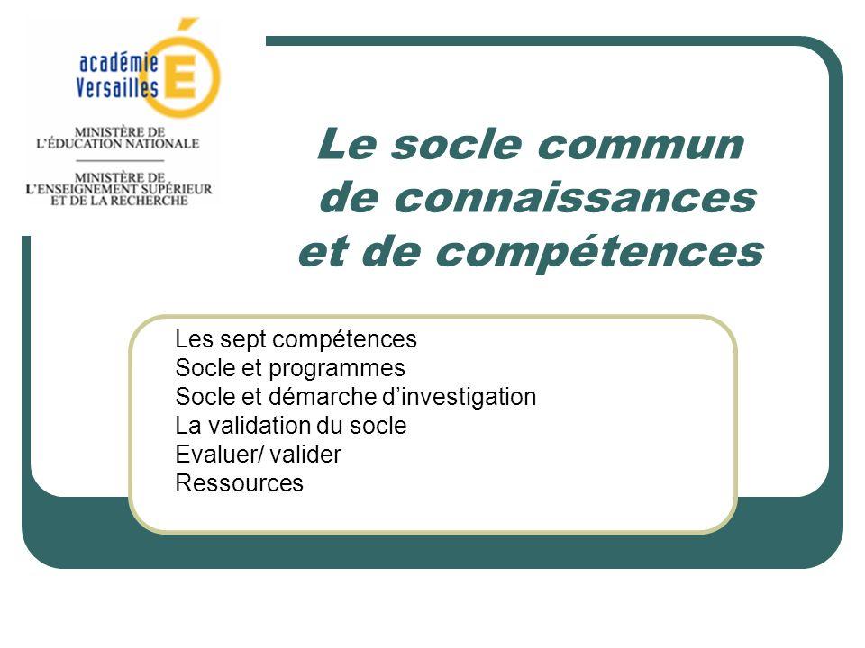 Le socle commun de connaissances et de compétences Les sept compétences Socle et programmes Socle et démarche dinvestigation La validation du socle Evaluer/ valider Ressources