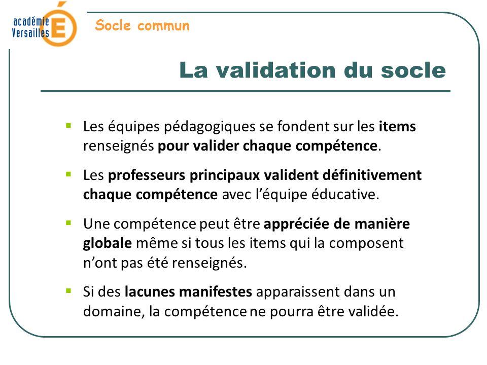 La validation du socle Socle commun Les équipes pédagogiques se fondent sur les items renseignés pour valider chaque compétence.