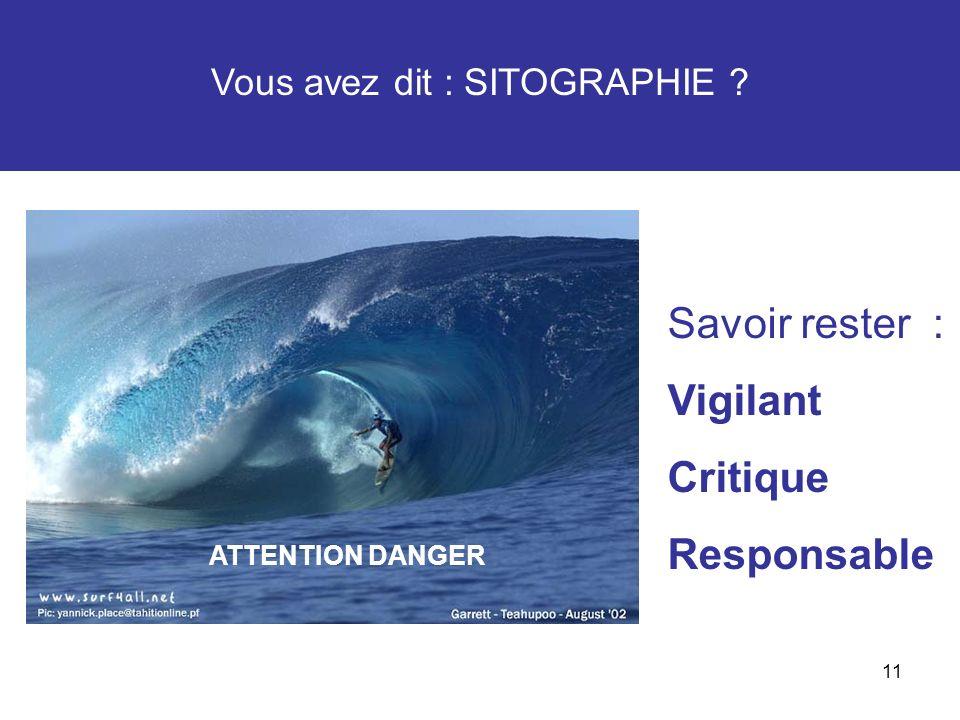 11 Vous avez dit : SITOGRAPHIE ? ATTENTION DANGER Savoir rester : Vigilant Critique Responsable