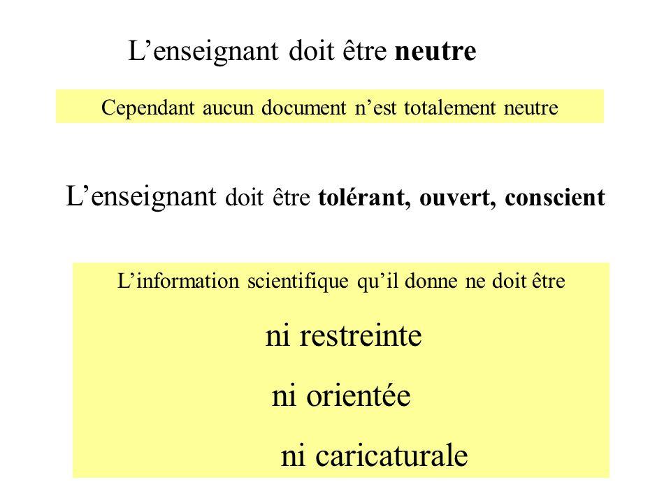 Linformation scientifique quil donne ne doit être ni restreinte ni orientée ni caricaturale Lenseignant doit être neutre Cependant aucun document nest
