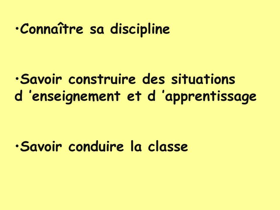 Connaître sa discipline Savoir construire des situations d enseignement et d apprentissage Savoir conduire la classe
