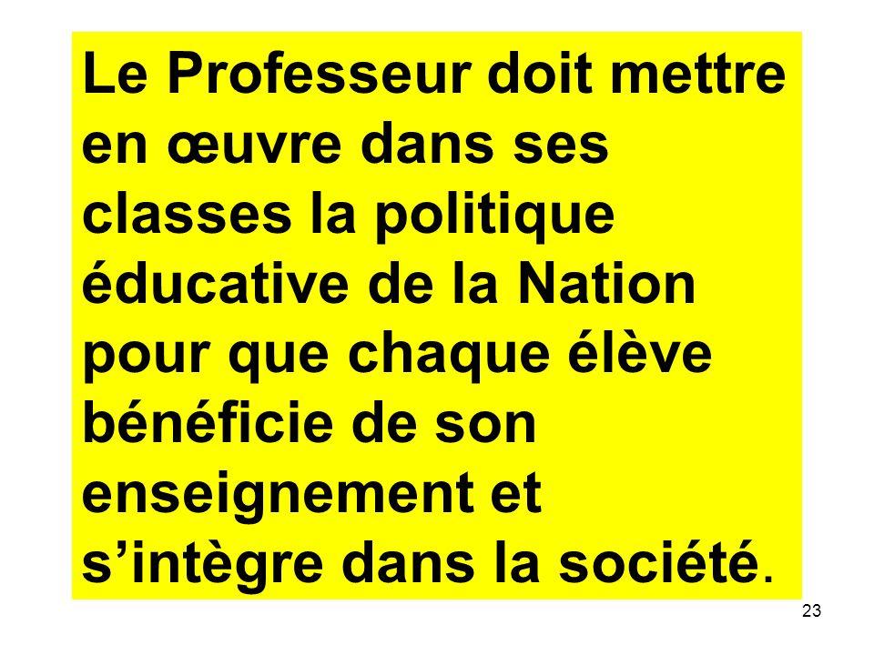 23 Le Professeur doit mettre en œuvre dans ses classes la politique éducative de la Nation pour que chaque élève bénéficie de son enseignement et sintègre dans la société.