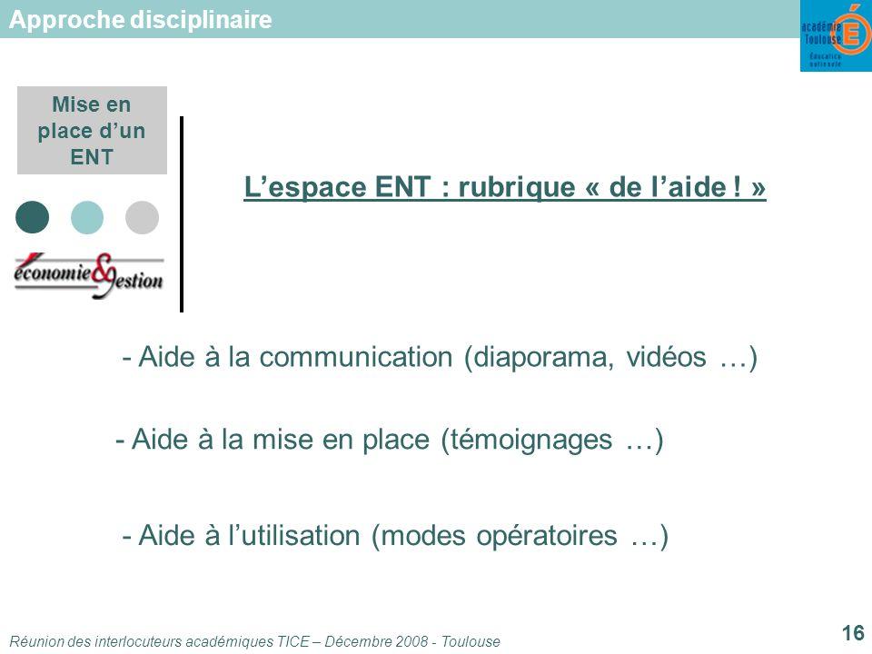 Réunion des interlocuteurs académiques TICE – Décembre 2008 - Toulouse 16 Mise en place dun ENT Lespace ENT : rubrique « de laide .