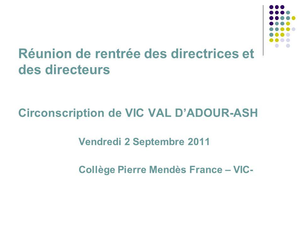 Réunion de rentrée des directrices et des directeurs Circonscription de VIC VAL DADOUR-ASH Vendredi 2 Septembre 2011 Collège Pierre Mendès France – VIC-