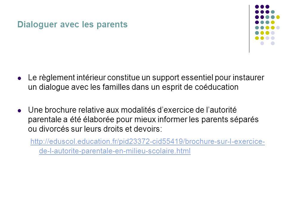 Dialoguer avec les parents Le règlement intérieur constitue un support essentiel pour instaurer un dialogue avec les familles dans un esprit de coéducation Une brochure relative aux modalités dexercice de lautorité parentale a été élaborée pour mieux informer les parents séparés ou divorcés sur leurs droits et devoirs: http://eduscol.education.fr/pid23372-cid55419/brochure-sur-l-exercice- de-l-autorite-parentale-en-milieu-scolaire.html http://eduscol.education.fr/pid23372-cid55419/
