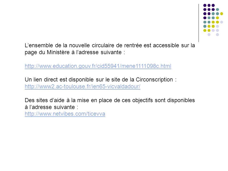 Lensemble de la nouvelle circulaire de rentrée est accessible sur la page du Ministère à ladresse suivante : http://www.education.gouv.fr/cid55941/mene1111098c.html Un lien direct est disponible sur le site de la Circonscription : http://www2.ac-toulouse.fr/ien65-vicvaldadour/ Des sites daide à la mise en place de ces objectifs sont disponibles à ladresse suivante : http://www.netvibes.com/ticevva