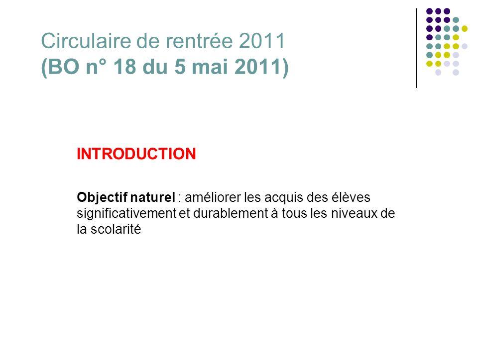 Circulaire de rentrée 2011 (BO n° 18 du 5 mai 2011) INTRODUCTION Objectif naturel : améliorer les acquis des élèves significativement et durablement à tous les niveaux de la scolarité