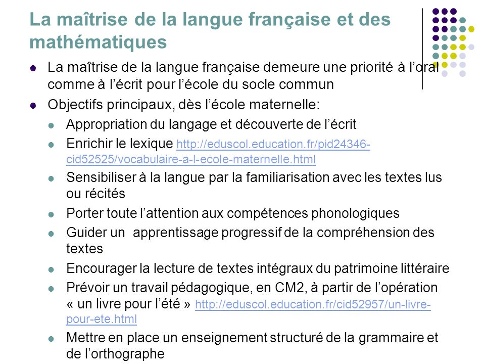 La maîtrise de la langue française et des mathématiques La maîtrise de la langue française demeure une priorité à loral comme à lécrit pour lécole du socle commun Objectifs principaux, dès lécole maternelle: Appropriation du langage et découverte de lécrit Enrichir le lexique http://eduscol.education.fr/pid24346- cid52525/vocabulaire-a-l-ecole-maternelle.html http://eduscol.education.fr/pid24346- cid52525/vocabulaire-a-l-ecole-maternelle.html Sensibiliser à la langue par la familiarisation avec les textes lus ou récités Porter toute lattention aux compétences phonologiques Guider un apprentissage progressif de la compréhension des textes.