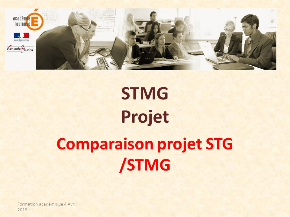 STMG Projet Comparaison projet STG /STMG Formation académique 4 Avril 2013 15