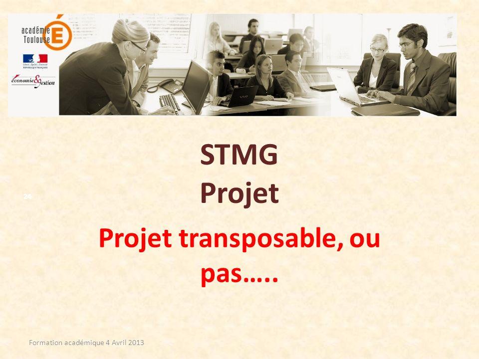 STMG Projet Projet transposable, ou pas….. Formation académique 4 Avril 2013 24