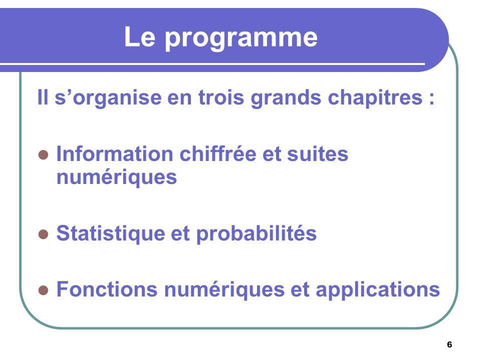 6 Le programme Il sorganise en trois grands chapitres : Information chiffrée et suites numériques Statistique et probabilités Fonctions numériques et applications