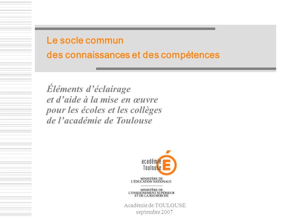 Académie de TOULOUSE septembre 2007 Le socle commun des connaissances et des compétences Éléments déclairage et daide à la mise en œuvre pour les écol