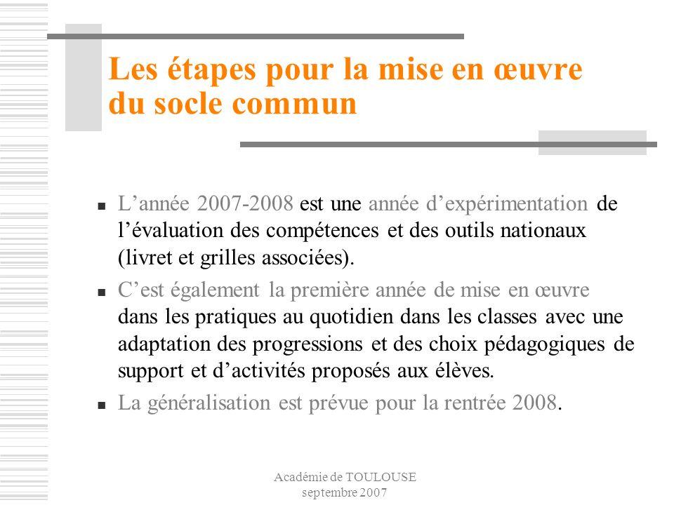 Académie de TOULOUSE septembre 2007 Les étapes pour la mise en œuvre du socle commun Lannée 2007-2008 est une année dexpérimentation de lévaluation de
