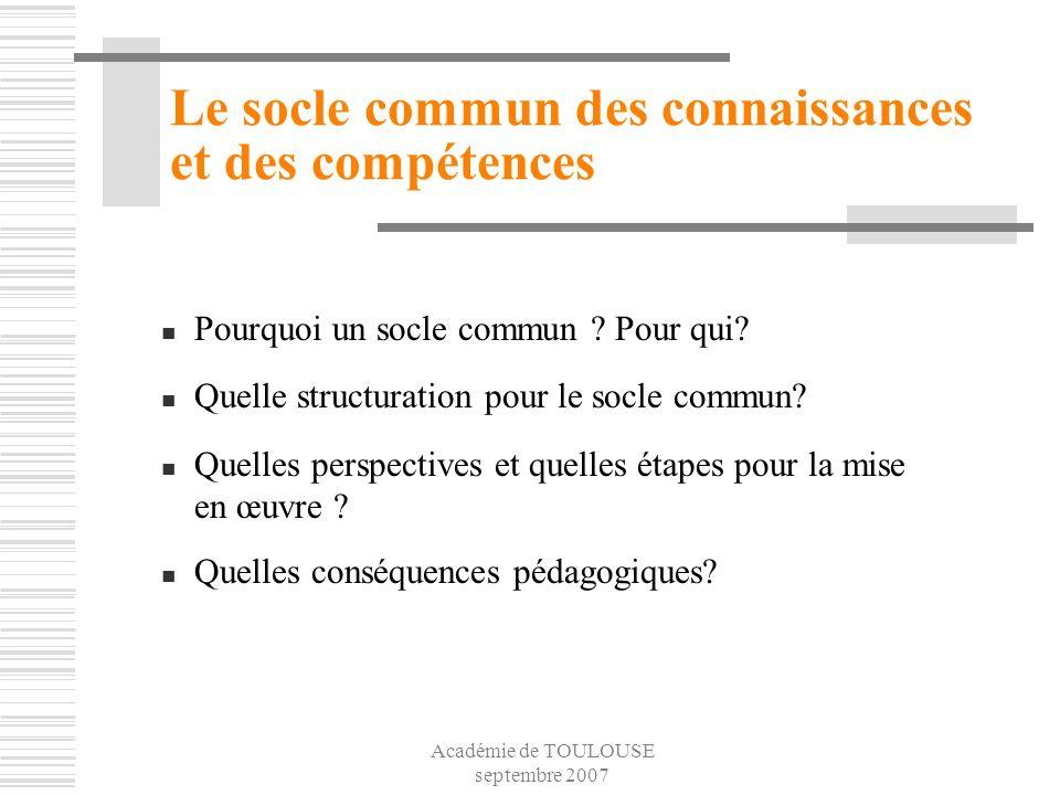 Académie de TOULOUSE septembre 2007 Le socle commun des connaissances et des compétences Pourquoi un socle commun ? Pour qui? Quelle structuration pou