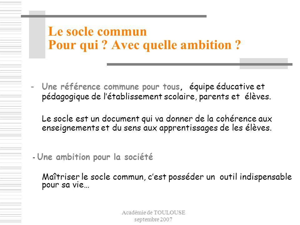 Académie de TOULOUSE septembre 2007 Le socle commun Pour qui ? Avec quelle ambition ? -Une référence commune pour tous, équipe éducative et pédagogiqu