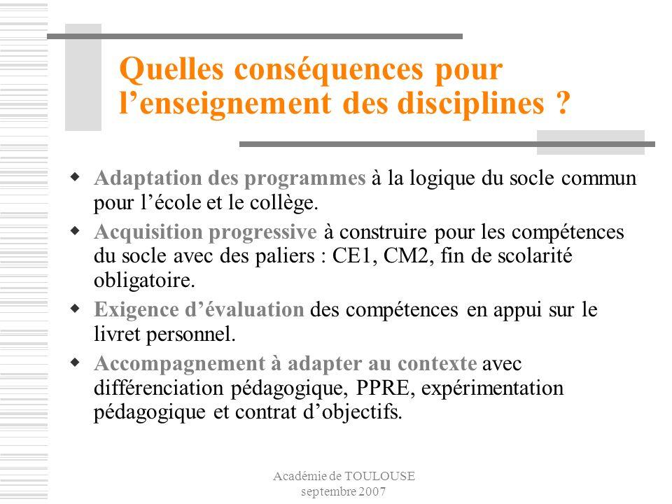 Académie de TOULOUSE septembre 2007 Quelles conséquences pour lenseignement des disciplines ? Adaptation des programmes à la logique du socle commun p