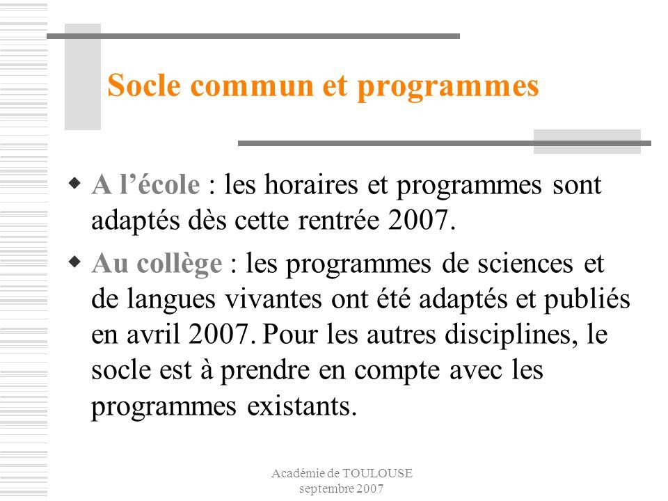 Académie de TOULOUSE septembre 2007 Socle commun et programmes A lécole : les horaires et programmes sont adaptés dès cette rentrée 2007. Au collège :