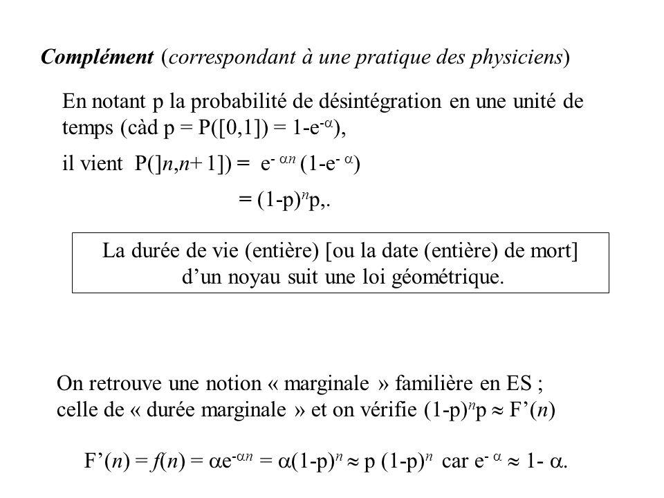 En notant p la probabilité de désintégration en une unité de temps (càd p = P([0,1]) = 1-e - ), il vient P(]n,n+ 1]) = e - n (1-e - ) = (1-p) n p,. La