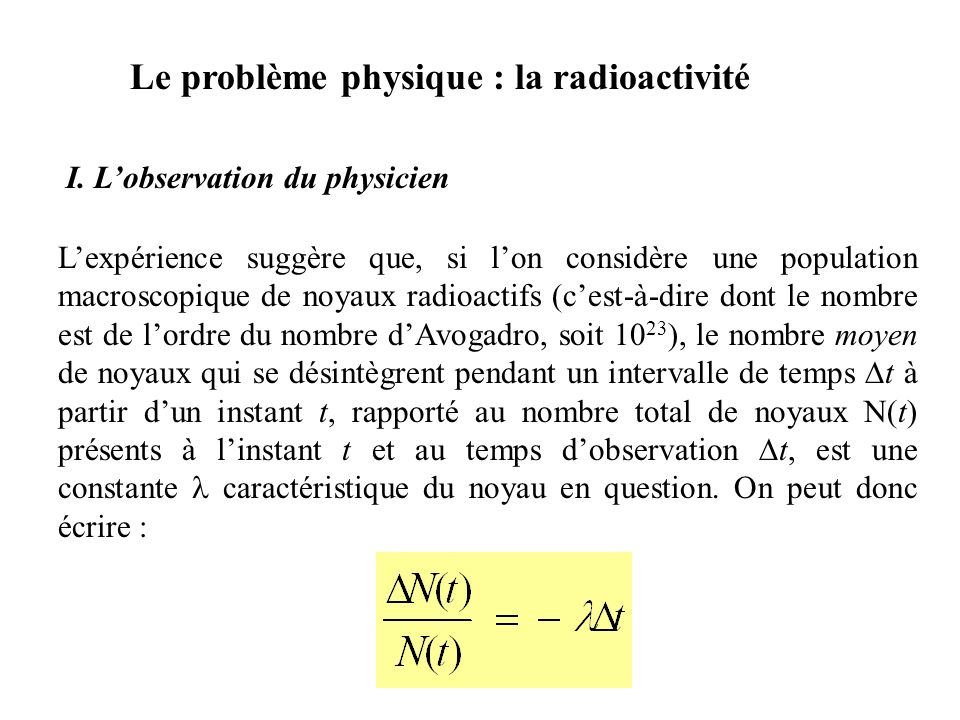 Le problème physique : la radioactivité Lexpérience suggère que, si lon considère une population macroscopique de noyaux radioactifs (cest-à-dire dont