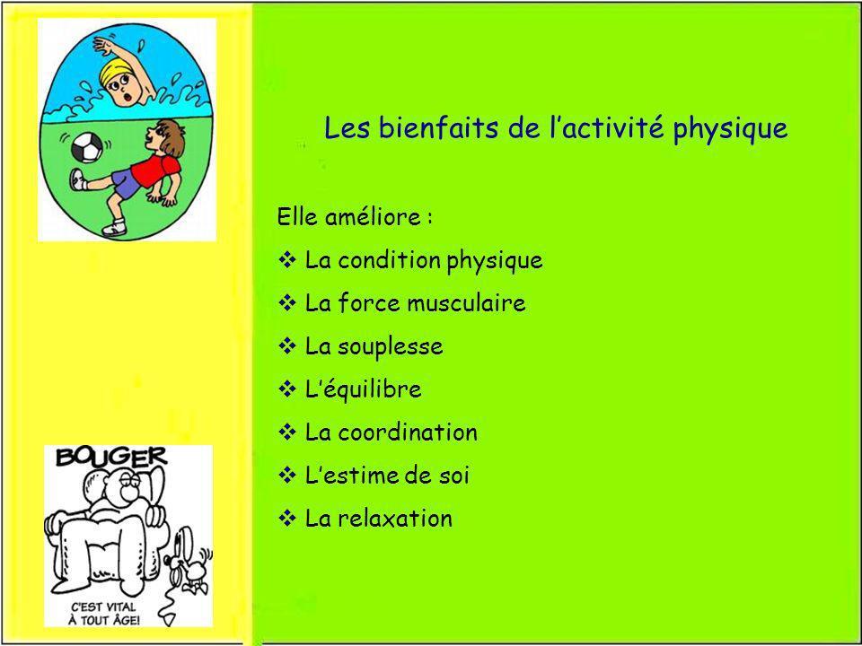 Les bienfaits de lactivité physique Elle améliore : La condition physique La force musculaire La souplesse Léquilibre La coordination Lestime de soi L