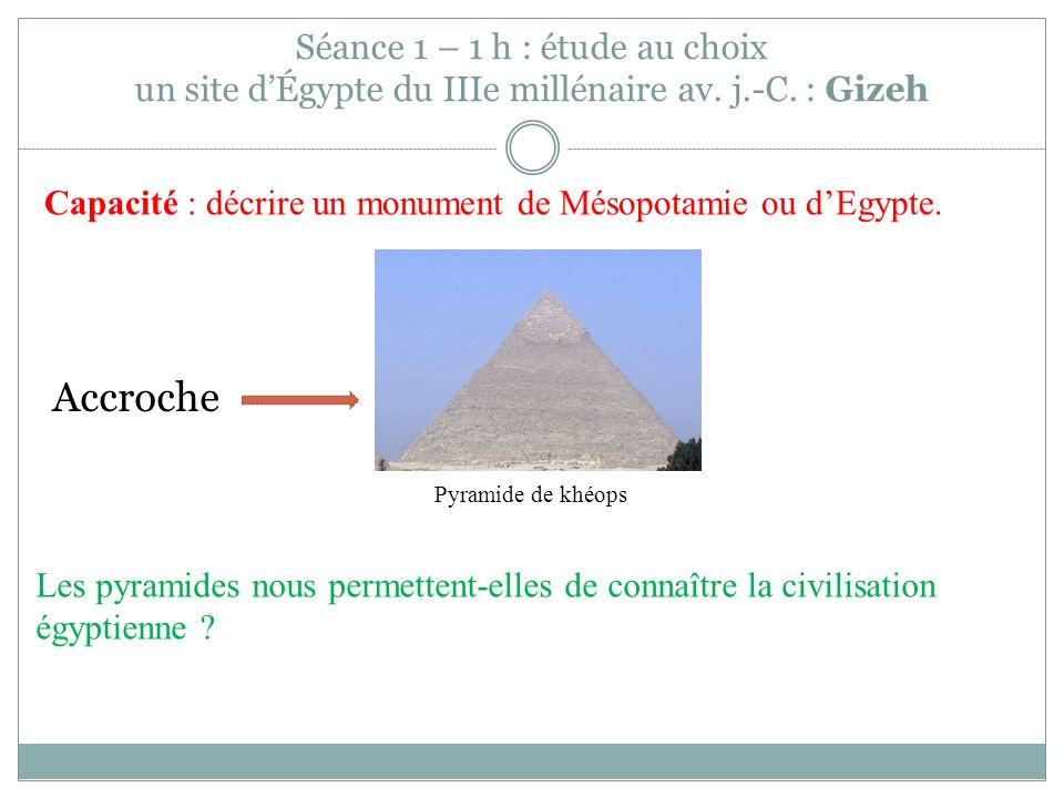Séance 1 – 1 h : étude au choix un site dÉgypte du IIIe millénaire av. j.-C. : Gizeh Capacité : décrire un monument de Mésopotamie ou dEgypte. Les pyr
