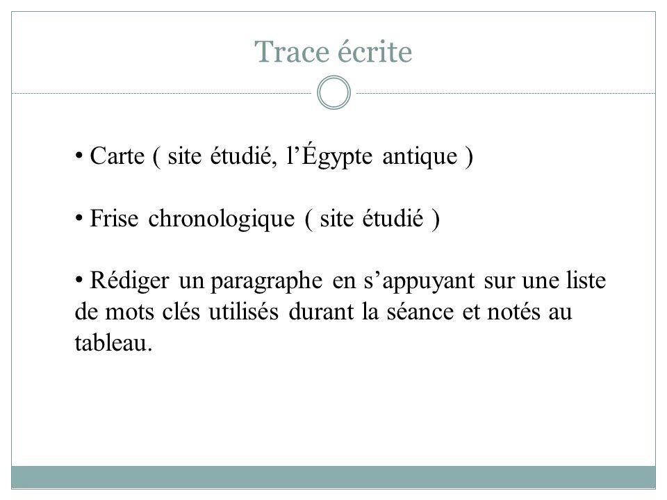 Trace écrite Carte ( site étudié, lÉgypte antique ) Frise chronologique ( site étudié ) Rédiger un paragraphe en sappuyant sur une liste de mots clés