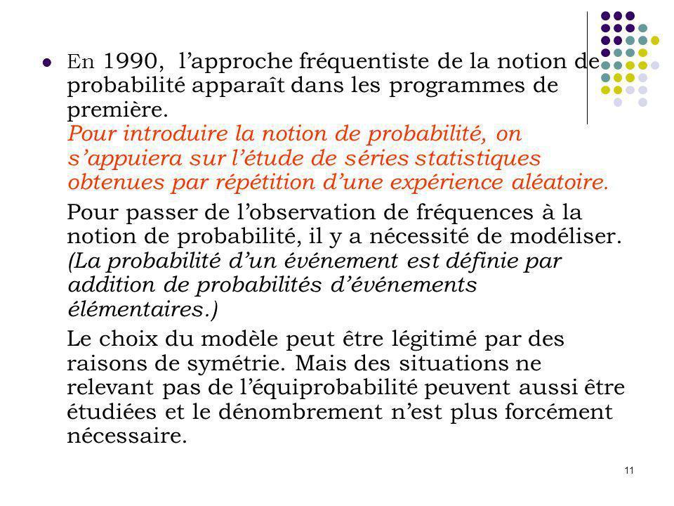 11 En 1990, lapproche fréquentiste de la notion de probabilité apparaît dans les programmes de première. Pour introduire la notion de probabilité, on