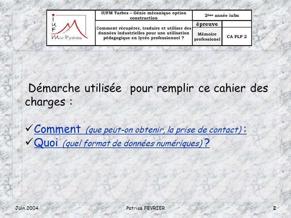 Juin 2004Patrice FEVRIER2 Démarche utilisée pour remplir ce cahier des charges : Comment (que peut-on obtenir, la prise de contact) :Comment (que peut