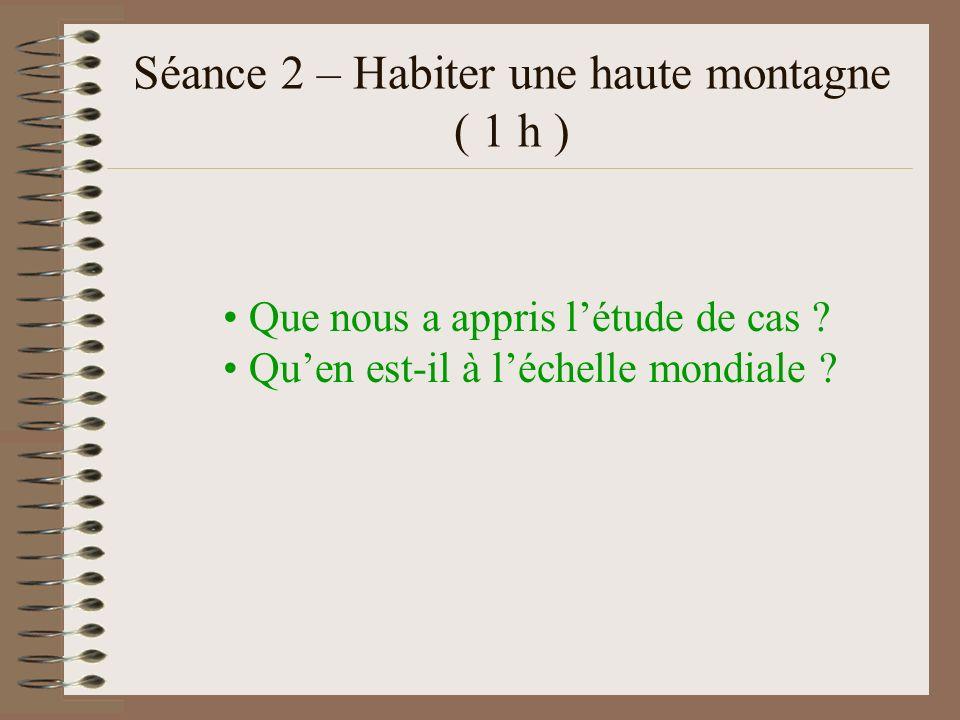 Séance 2 – Habiter une haute montagne ( 1 h ) Que nous a appris létude de cas ? Quen est-il à léchelle mondiale ?
