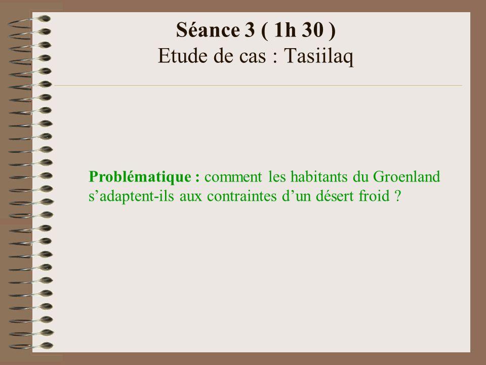Séance 3 ( 1h 30 ) Etude de cas : Tasiilaq Problématique : comment les habitants du Groenland sadaptent-ils aux contraintes dun désert froid ?
