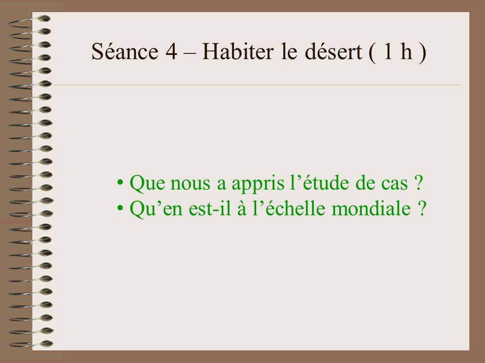 Séance 4 – Habiter le désert ( 1 h ) Que nous a appris létude de cas ? Quen est-il à léchelle mondiale ?