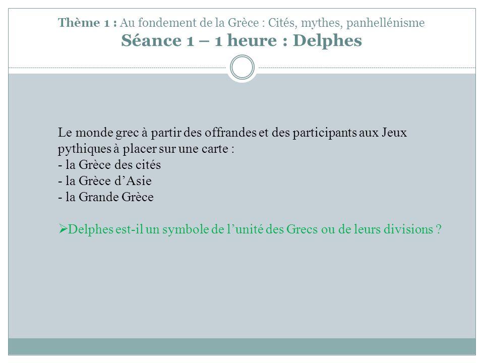 Thème 1 : Au fondement de la Grèce : Cités, mythes, panhellénisme Séance 1 – 1 heure : Delphes Le monde grec à partir des offrandes et des participant