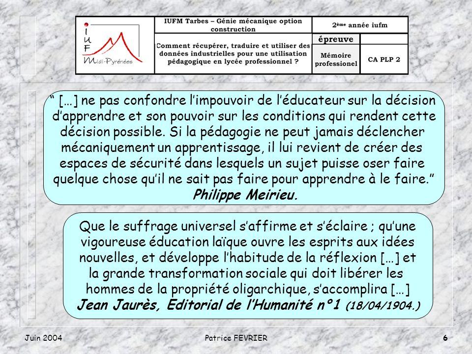 Juin 2004Patrice FEVRIER6 […] ne pas confondre limpouvoir de léducateur sur la décision dapprendre et son pouvoir sur les conditions qui rendent cette décision possible.