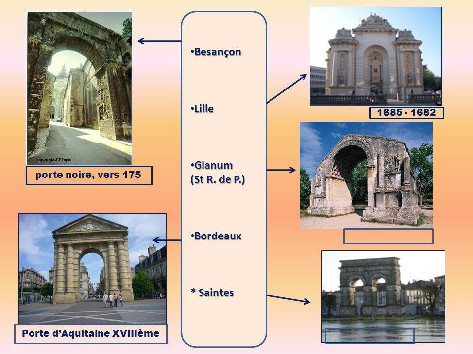 Besançon Besançon Lille Lille Glanum Glanum (St R. de P.) Bordeaux Bordeaux * Saintes porte noire, vers 175 1685 - 1682 Porte dAquitaine XVIIIème