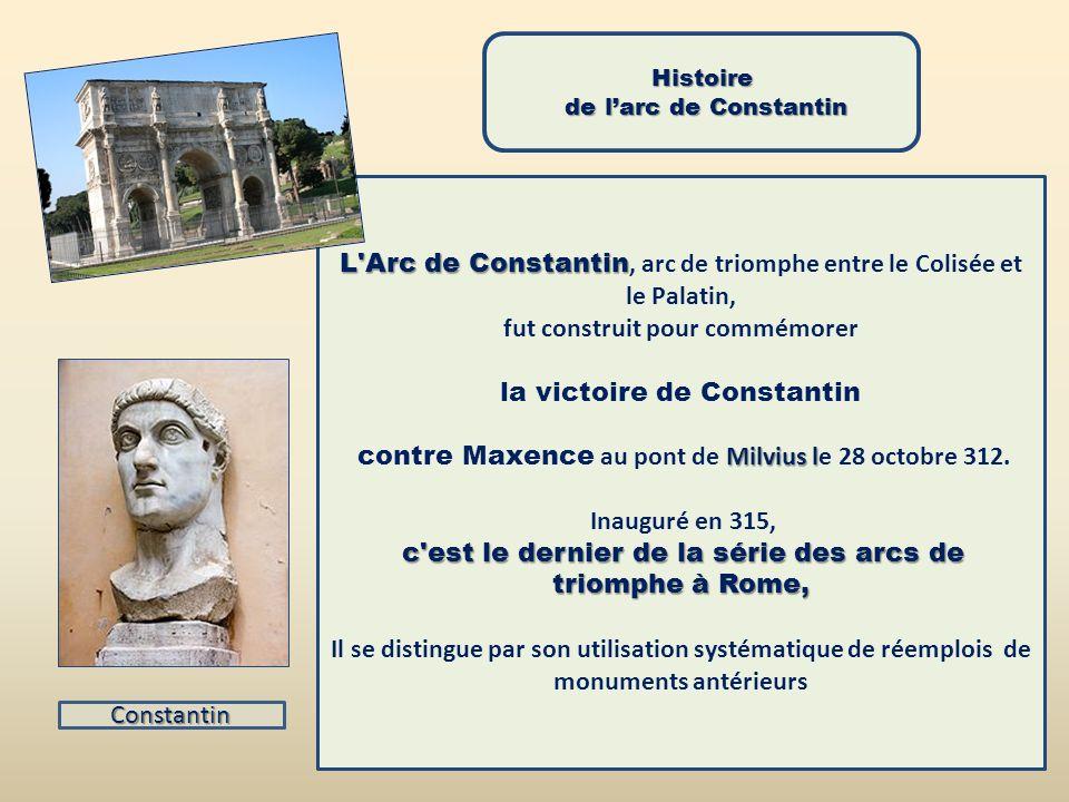Histoire de larc de Constantin de larc de Constantin L Arc de Constantin L Arc de Constantin, arc de triomphe entre le Colisée et le Palatin, fut construit pour commémorer la victoire de Constantin Milvius l contre Maxence au pont de Milvius le 28 octobre 312.