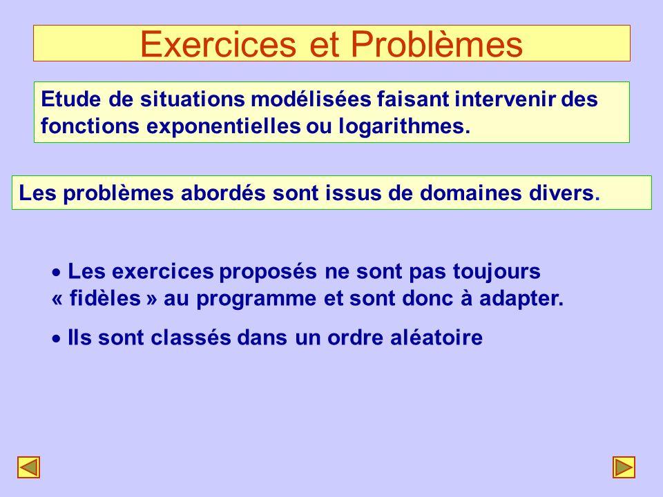 Exercices et Problèmes Etude de situations modélisées faisant intervenir des fonctions exponentielles ou logarithmes. Les problèmes abordés sont issus