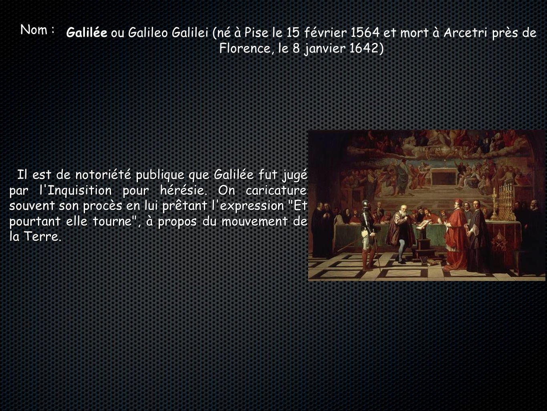 Nom : Galilée ou Galileo Galilei (né à Pise le 15 février 1564 et mort à Arcetri près de Florence, le 8 janvier 1642) Il est de notoriété publique que