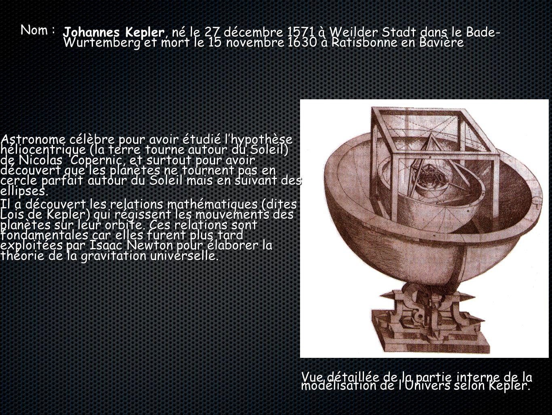Nom : Johannes Kepler, né le 27 décembre 1571 à Weilder Stadt dans le Bade- Wurtemberg et mort le 15 novembre 1630 à Ratisbonne en Bavière Vue détaill