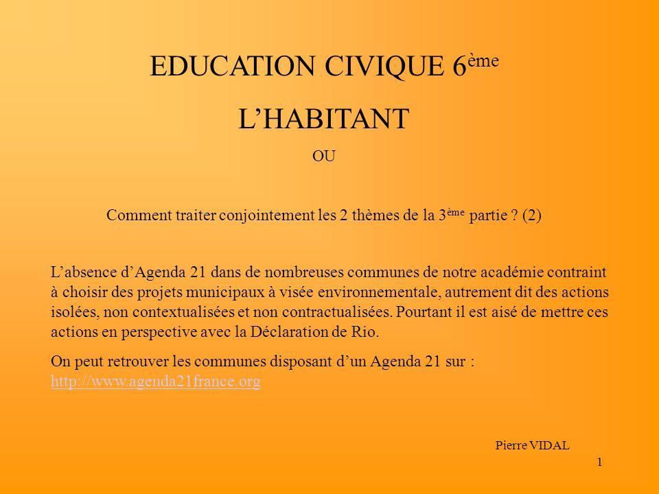 1 EDUCATION CIVIQUE 6 ème LHABITANT OU Comment traiter conjointement les 2 thèmes de la 3 ème partie ? (2) Pierre VIDAL Labsence dAgenda 21 dans de no
