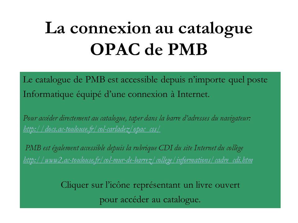 La connexion au catalogue OPAC de PMB Le catalogue de PMB est accessible depuis nimporte quel poste Informatique équipé dune connexion à Internet. Pou