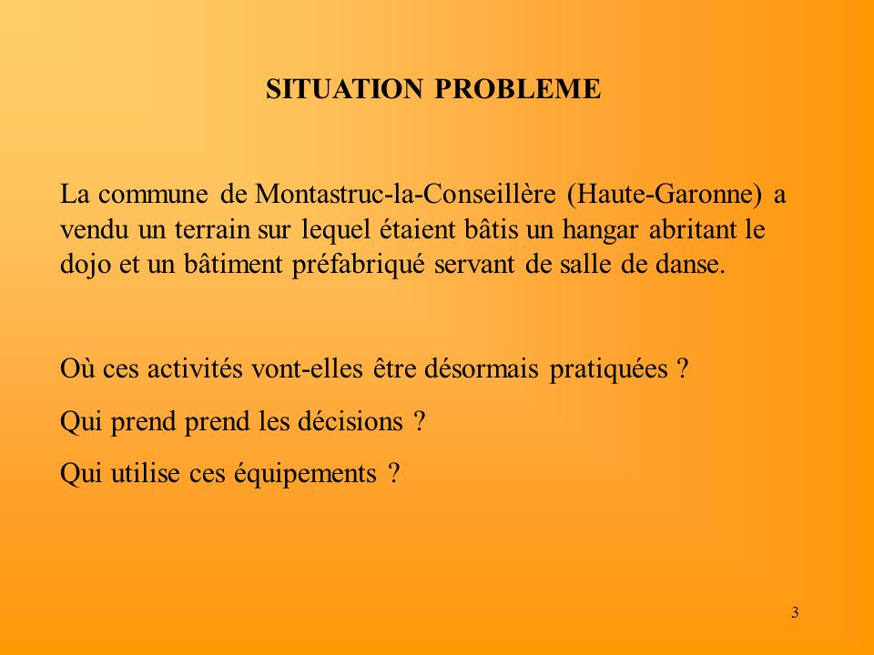 3 SITUATION PROBLEME La commune de Montastruc-la-Conseillère (Haute-Garonne) a vendu un terrain sur lequel étaient bâtis un hangar abritant le dojo et