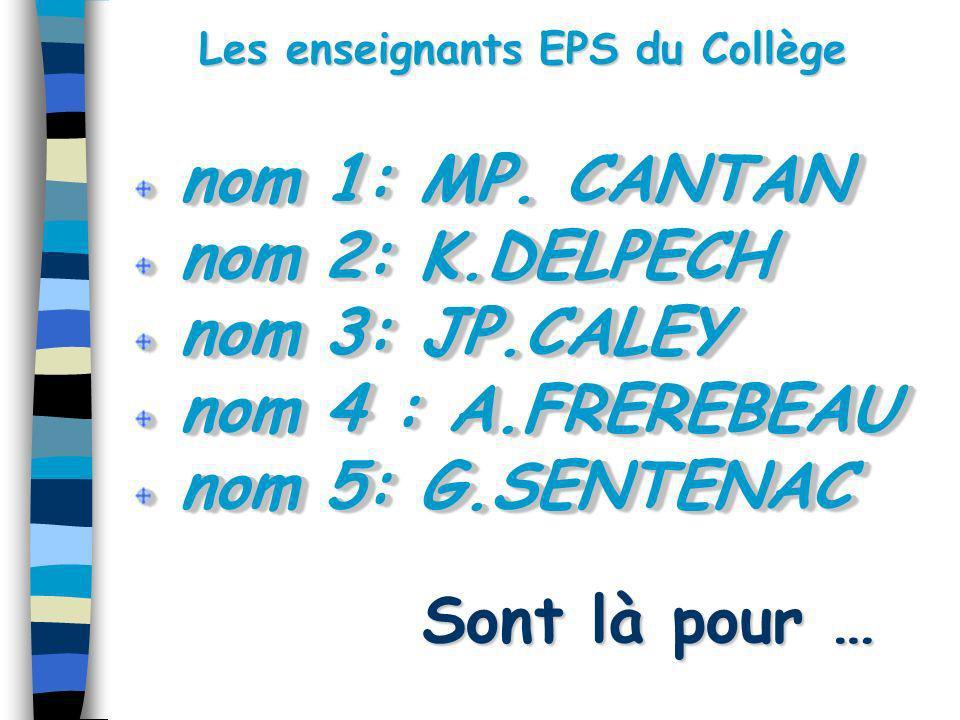 Les enseignants EPS du Collège Sont là pour … Sont là pour … nom 1: MP. CANTAN nom 1: MP. CANTAN nom 2: K.DELPECH nom 2: K.DELPECH nom 3: JP.CALEY nom