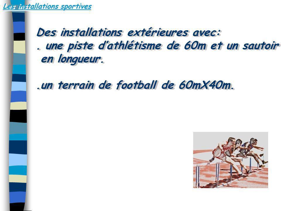 Les installations sportives Des installations extérieures avec:. une piste dathlétisme de 60m et un sautoir en longueur. en longueur..un terrain de fo