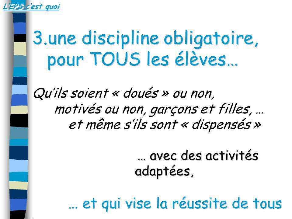 3.une discipline obligatoire, pour TOUS les élèves… Quils soient « doués » ou non, motivés ou non, garçons et filles, … et même sils sont « dispensés